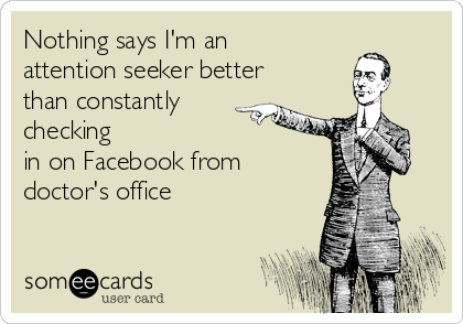 Nothing says I'm an attention seeker better than constantly checking in on Facebook from doctor's office