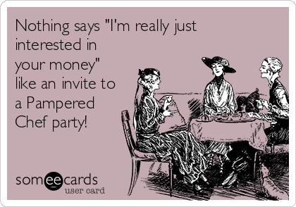 """Nothing says """"I'm really just interested in your money"""" like an invite to a Pampered Chef party!"""