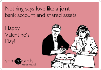 Nothing says love like a joint bank account and shared assets.  Happy Valentine's Day!
