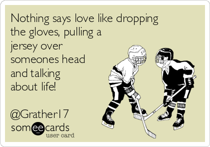 Nothing says love like dropping the gloves, pulling a jersey over someones head and talking about life!  @Grather17