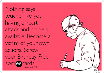 Nothing says  touche' like you having a heart attack and no help available. Become a victim of your own actions. Screw  your Birthday Fred!