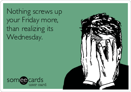Nothing screws up your Friday more, than realizing its Wednesday.