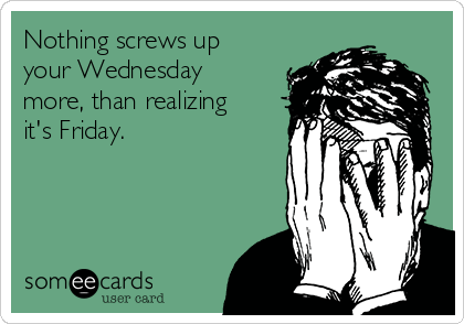Nothing screws up your Wednesday more, than realizing it's Friday.
