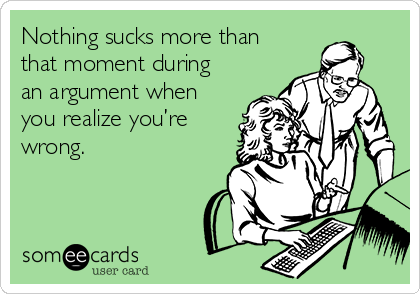 Nothing sucks more than that moment during an argument when you realize you're wrong.
