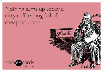 Nothing sums up today a dirty coffee mug full of cheap bourbon.