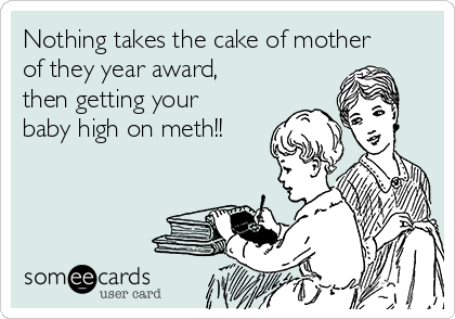 Nothing takes the cake of mother of they year award, then getting your baby high on meth!!