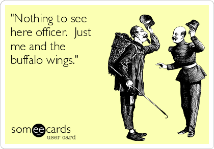 """""""Nothing to see here officer.  Just me and the buffalo wings."""""""