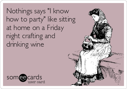 """Nothings says """"I know how to party"""" like sitting at home on a Friday night crafting and drinking wine"""