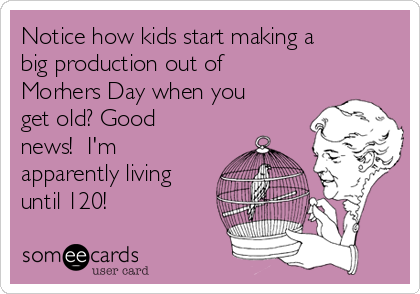Notice how kids start making a big production out of Morhers Day when you get old? Good  news!  I'm apparently living until 120!