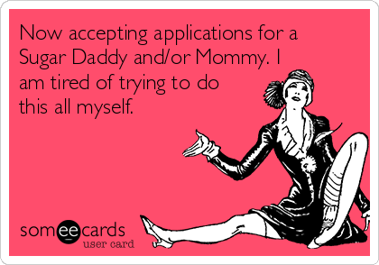 Now accepting applications for a Sugar Daddy and/or Mommy. I am tired of trying to do this all myself.