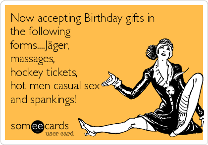 Now accepting Birthday gifts in the following forms....Jäger, massages, hockey tickets, hot men casual sex and spankings!