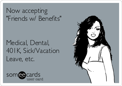 "Now accepting ""Friends w/ Benefits""   Medical, Dental, 401K, Sick/Vacation Leave, etc."