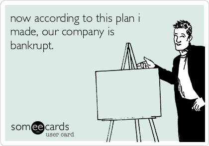 now according to this plan i made, our company is bankrupt.