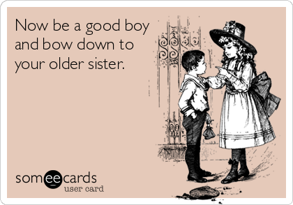 Now be a good boy and bow down to your older sister.