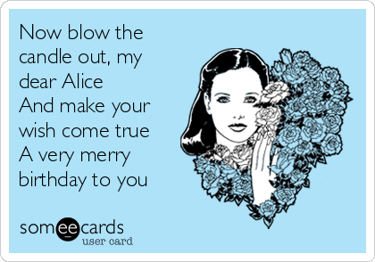 Now blow the candle out, my dear Alice And make your wish come true A very merry birthday to you