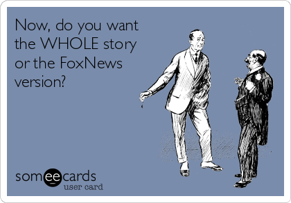 Now, do you want the WHOLE story or the FoxNews version?