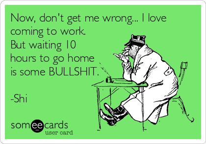 Now, don't get me wrong... I love coming to work. But waiting 10 hours to go home is some BULLSHIT.  -Shi