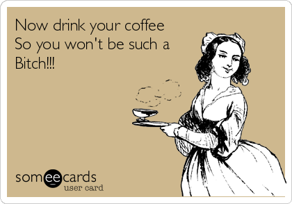 Now drink your coffee So you won't be such a Bitch!!!