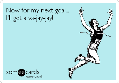 Now for my next goal... I'll get a va-jay-jay!