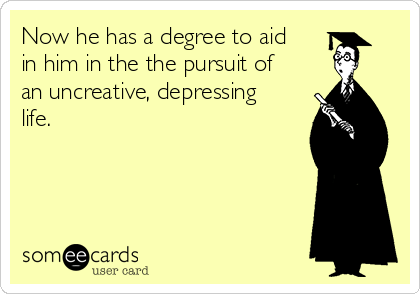 Now he has a degree to aid in him in the the pursuit of an uncreative, depressing life.