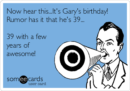 Now hear this...It's Gary's birthday! Rumor has it that he's 39...  39 with a few years of awesome!