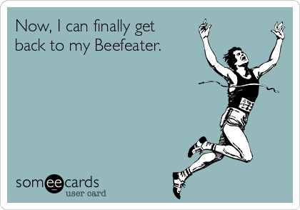 Now, I can finally get back to my Beefeater.