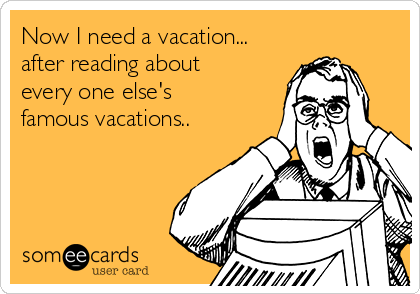 Now I need a vacation... after reading about every one else's famous vacations..