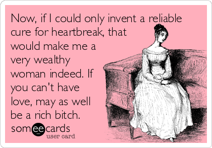 Now, if I could only invent a reliable cure for heartbreak, that would make me a very wealthy woman indeed. If you can't have love, may as well be a rich bitch.