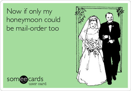 Now if only my honeymoon could be mail-order too