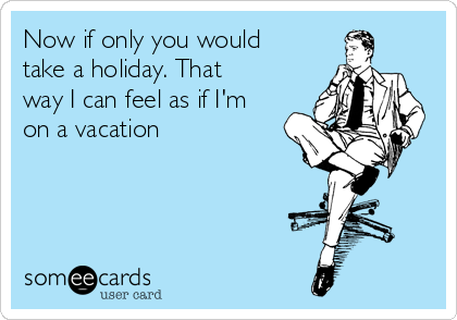 Now if only you would take a holiday. That way I can feel as if I'm on a vacation