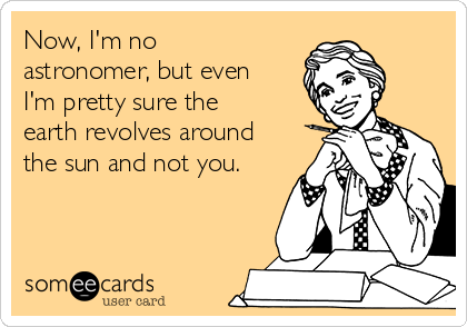 Now, I'm no astronomer, but even I'm pretty sure the earth revolves around the sun and not you.