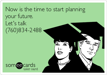 Now is the time to start planning your future.            Let's talk (760)834-2488