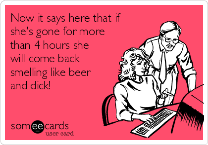 Now it says here that if she's gone for more than 4 hours she will come back smelling like beer and dick!