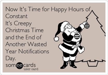 Now It's Time for Happy Hours of Constant It's Creepy Christmas Time and the End of Another Wasted Year Notifications Day.
