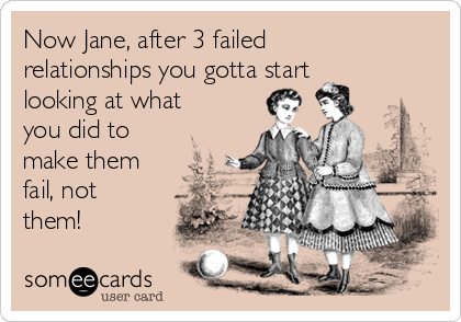 Now Jane, after 3 failed relationships you gotta start looking at what you did to make them fail, not them!