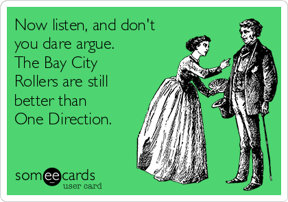 Now listen, and don't you dare argue.   The Bay City Rollers are still better than  One Direction.