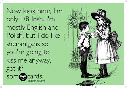 Now look here, I'm only 1/8 Irish. I'm mostly English and Polish, but I do like shenanigans so you're going to kiss me anyway, got it?