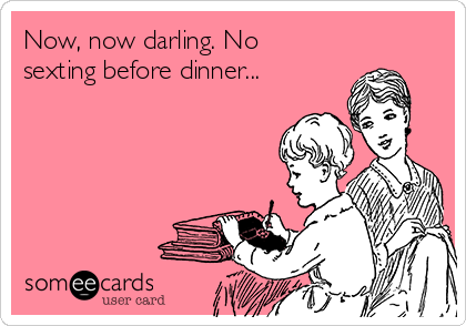 Now, now darling. No sexting before dinner...