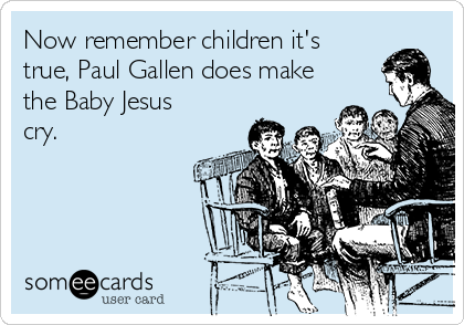 Now remember children it's true, Paul Gallen does make the Baby Jesus cry.