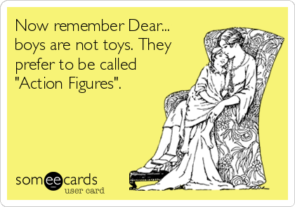 """Now remember Dear... boys are not toys. They prefer to be called  """"Action Figures""""."""