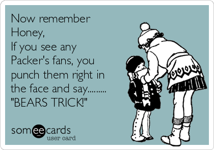 """Now remember Honey, If you see any Packer's fans, you punch them right in the face and say......... """"BEARS TRICK!"""""""