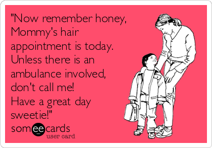 Now remember honey, Mommy's hair appointment is today