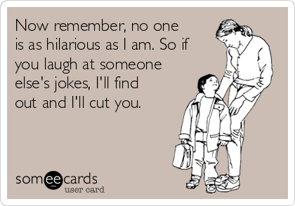 Now remember, no one is as hilarious as I am. So if you laugh at someone else's jokes, I'll find out and I'll cut you.