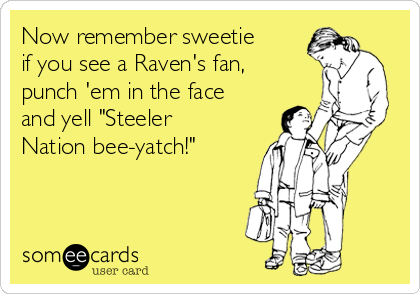 """Now remember sweetie if you see a Raven's fan, punch 'em in the face and yell """"Steeler Nation bee-yatch!"""""""
