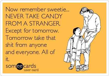 Now remember sweetie... NEVER TAKE CANDY FROM A STRANGER. Except for tomorrow. Tomorrow take that shit from anyone and everyone. All of it.
