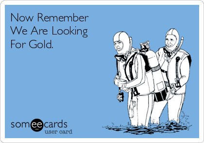 Now Remember We Are Looking For Gold.