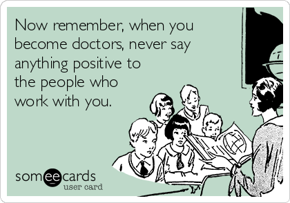 Now remember, when you become doctors, never say anything positive to the people who work with you.