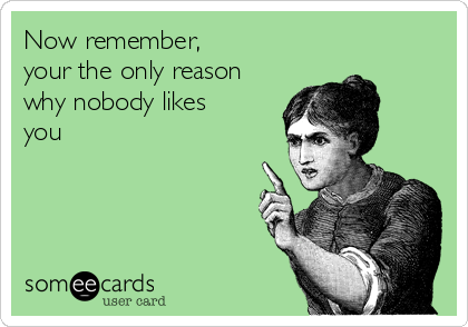 Now remember, your the only reason why nobody likes you