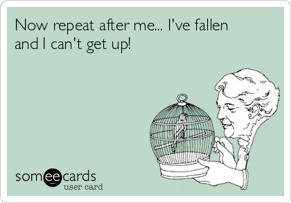 Now repeat after me... I've fallen and I can't get up!