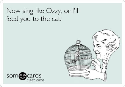 Now sing like Ozzy, or I'll feed you to the cat.